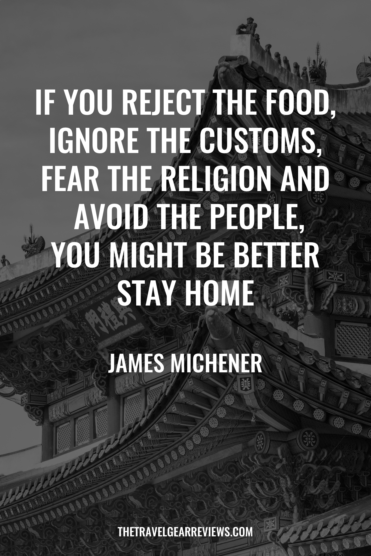 6. If you reject the food, ignore the customs, fear the religion and avoid the people, you might be better stay home - James Michener. 100 Best Travel Quotes